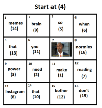 Instagram, Memes, and Brain: Start at (4)  2  4  memes brain  SO  when  (14)  6  that  you  normies  (16)  (13)  10  12  power  need  make  reading  13  14  15  16  don't  15)  Instagram that  bother  (10)  (12) Using singly linked list when you cant allocate contiguous memory