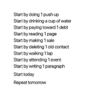Drinking, Today, and Tomorrow: Start by doing 1 push up  Start by drinking a cup of water  Start by paying toward 1 debt  Start by reading 1 page  Start by making 1 sale  Start by deleting 1 old contact  Start by walking 1 lap  Start by attending 1 event  Start by writing 1 paragraph  Start today  Repeat tomorrow
