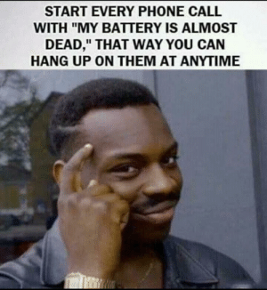"Life, Memes, and Phone: START EVERY PHONE CALL  WITH ""MY BATTERY IS ALMOST  DEAD,"" THAT WAY YOU CAN  HANG UP ON THEM AT ANYTIME Important life pro tip via /r/memes https://ift.tt/2Lsprpw"