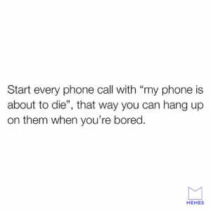 "Solid move.: Start every phone call with ""my phone is  about to die"", that way you can hang up  on them when you're bored.  MEMES Solid move."