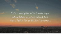http://iglovequotes.net/: Start everyday with a new hope  leave bad memories behind and  have faith f  or a better tomorrow. http://iglovequotes.net/