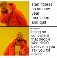 Start fitness as a new year resolution and quit  Being so consistent that people who didn't believe in you ask you for advice.  More motivation: https://www.gymaholic.co  #fitness #gymaholic #workout #meme: start fitness  as as new  year  resolution  and quit  lG: @gymaholic  being so  consistent  that people  who didn't  believe in you  ask you for  advice Start fitness as a new year resolution and quit  Being so consistent that people who didn't believe in you ask you for advice.  More motivation: https://www.gymaholic.co  #fitness #gymaholic #workout #meme