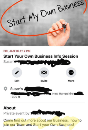 Oh, Susan.... please tell me more! 🙄: Start My Own Business  FRI, JAN 10 AT 7 PM  Start Your Own Business Info Session  Susan'  Edit  Invite  More  Susan's  New Hampshire  · 300 ft  About  Private event by  Come find out more about our Business, how to  join our Team and Start your Own Business! Oh, Susan.... please tell me more! 🙄