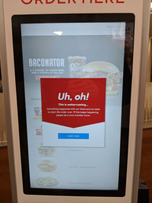 """""""These state of the art kiosks will save us money"""" .... Yeah, I think I'll just go to McDonald's next time, at least their technology works: START NEW ORDER  BY  BACONATOR  ODr  Pnper  1/2 POUND OF FRESH BEEF  AND 6 STRIPS OF BACON  Est.1885  ARDER Now  Uh, oh!  1APPROXIMATE WEOHT BE  FRESH EF AVAILABLE DHT  2010 Ouy our Recp LC  This is embarrassing...  Coca-Cola  Something happened with our Kiosk and we need  to start the order over. If this keeps happening.  please let a crew member know.  FEA  START OVER  Hamburgers  Chicken, Wraps & More  Fresh-Made Salads """"These state of the art kiosks will save us money"""" .... Yeah, I think I'll just go to McDonald's next time, at least their technology works"""
