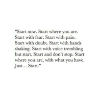 "Trembling: ""Start now. Start where you are.  Start with fear. Start with pain.  Start with doubt. Start with hands  shaking. Start with voice trembling  but start. Start and don't stop. Start  where you are, with what you have.  Just... Start."""