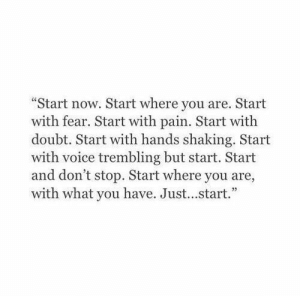 "Trembling: ""Start now. Start where you are. Start  with fear. Start with pain. Start with  doubt. Start with hands shaking. Start  with voice trembling but start. Start  and don't stop. Start where you are,  with what you have. Just...start."""