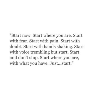 "shaking: ""Start now. Start where you are. Start  with fear. Start with pain. Start with  doubt. Start with hands shaking. Start  with voice trembling but start. Start  and don't stop. Start where you are,  with what you have. Just...start."""