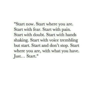 Trembling: Start now. Start where you are.  Start with fear. Start with pain.  Start with doubt. Start with hands  shaking. Start with voice trembling  but start. Start and don't stop. Start  where you are, with what you have.  Just... Start.""