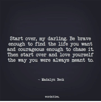 Life, Love, and Beck: Start over, my darling. Be brave  enough to find the life you want  and courageous enough to chase it.  Then start over and love yourself  the way you were always meant to.  Madalyn Beck  wordables.