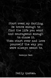 Beck: Start over my darling.  Be brave enough to  find the life you want  and courageous enough  to chase it.  Then start over and love  yourself the way you  were always meant to.  Madalyn Beck  Daily Quotes.