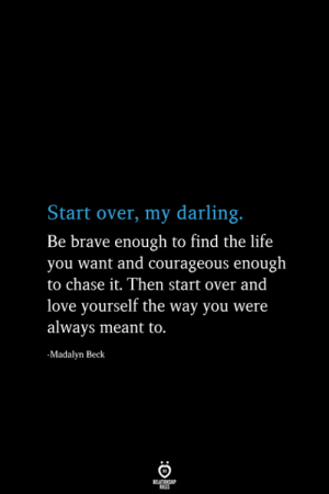 Beck: Start over, my darling.  Be brave enough to find the life  you want and courageous enough  to chase it. Then start over and  love yourself the way you were  always meant to.  -Madalyn Beck  RELATIONSHIP  ES