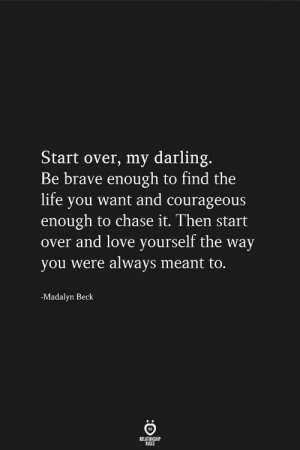 start: Start over, my darling.  Be brave enough to find the  life you want and courageous  enough to chase it. Then start  over and love yourself the way  you were always meant to.  -Madalyn Beck  RELATIONSHIP  RULES start