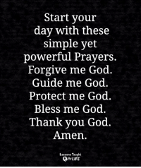 <3: Start your  day with these  simple yet  powerful Prayers.  Forgive me God  Guide me God.  Protect me God.  Bless me God.  Thank you God.  Amen.  Lessons Taught  By LIFE <3