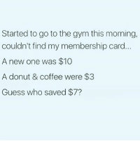 Gym, Memes, and Coffee: Started to go to the gym this morning,  couldn't find my membership card  A new one was $10  A donut & coffee were $3  Guess who saved $7? Go me!!! 👊🏼👊🏼😂😂😂😂