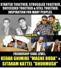 "Respect <3: STARTED TOGETHER,STRUGGLED TOGETHER,  SUCCEEDED TOGETHER STILL TOGETHER.  INSPIRATION FOR MANY PEOPLES.  meme NEPAL  FRIENDSHIP GOAL LEVEL:  KEDAR GHIMIRE ""MAGNE BUDA"" &  SITARAM KATTEL ""DHURMUSH"" Respect <3"