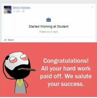 Twitter: BLB247 Snapchat : BELIKEBRO.COM belikebro sarcasm meme Follow @be.like.bro: Started Working at Student  Posted on 21 April  Share  Congratulations!  All your hard work  paid off. We salute  your success.  M  , Twitter: BLB247 Snapchat : BELIKEBRO.COM belikebro sarcasm meme Follow @be.like.bro