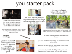 """you starter pack: starter pack  you  time seems to fly past,  yet you still wait patiently  for your own future  you avoid pursuing what you  want, due to a fear of being seen  as incompetant at something for  the first time  online discussions provide  the same sensation as real  life, temporary acceptance  as an observant outsider  you often wonder what could have improved  the past, yet ignore the possibilities of the  you experience fleeting moments of feeling ugly and  feeling attractive, usually settling in a limbo between  current moment  imposter syndrome  not happy,  not unhappy  you refuse to accept the envy that others have  for you  you crave an intimate relationship, but fear the associated  vulnerability  you think of yourself  as a lazy genius due  to a lack of discipline  from cruising  through school with  above average intelli-  automatic response of """"good"""" when asked about current  emotional state  your personality consists of self deprecating jokes, and  unwavering care towards those who don't abandon you  gence you starter pack"""