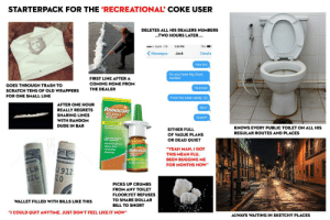 "Candy, Dude, and Starter Packs: STARTERPACK FOR THE 'RECREATIONAL COKE USER  DELETES ALL HIS DEALERS NUMBERS  ...TWO HOURS LATER..  co Sprint LTE  3:50 PM  75%  Messages  Jack  Details  Hey bro  Do you have Big Guys  number  FIRST LINE AFTER A  COMING HOME FROM  GOES THROUGH TRASH TO  Ya know  THE DEALER  SCRATCH TENS OF OLD WRAPPERS  FOR ONE SMALL LINE  From the nose candy :))  AFTER ONE HOUR  RHINOCORT  ALLERGY  SPRAY  Bro?  REALLY REGRETS  SHARING LINES  Dude!!!  WITH RANDOM  DUDE IN BAR  KNOWS EVERY PUBLIC TOILET ON ALL HIS  EITHER FULL  REGULAR ROUTES AND PLACES  OF VAGUE PLANS  24 NON DROWsy  OR DEAD QUIET  Nasal Congestion  Runny Nose  -Itchy Nose  -Sneezing  ""YEAH MAN, I GOT  RHINOCORT  LERC  THIS MEAN FLU,  BEEN BUGGING ME  SPRAY  DERAL  FOR MONTHS NOW""  J 912  10  PICKS UP CRUMBS  FROM ANY TOILET  FLOOR,YET REFUSES  UNIT  TO SHARE DOLLAR  WALLET FILLED WITH BILLS LIKE THIS  BILL TO SNORT  ""I COULD QUIT ANYTIME. JUST DON'T FEEL LIKE IT NOW""  ALWAYS WAITING IN SKETCHY PLACES Starterpack for the 'recreational' coke user"