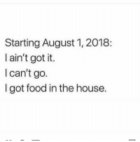 Facts, Food, and Memes: Starting August 1, 2018:  I ain't got it  I can't go.  I got food in the house. Facts 😂😩