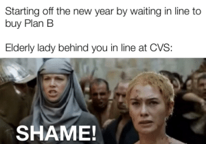 It really do be like that.: Starting off the new year by waiting in line to  buy Plan B  Elderly lady behind you in line at CVS:  SHAME! It really do be like that.