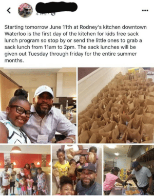 Friday, School, and Summer: Starting tomorrow June 11th at Rodney's kitchen downtown  Waterloo is the first day of the kitchen for kids free sack  lunch program so stop by or send the little ones to grab a  sack lunch from 11am to 2pm. The sack lunches will be  given out Tuesday through friday for the entire summer  months. For some kids, the school meal is their only guaranteed meal