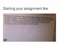 Strong intro 😂: Starting your assignment like  2014-10-30, 1241 PM  BUCKLE YOUR SEAT BELTS, MOTHERFUCKERS, BECAUSE IN EIGHT  SHORT PAGES I AM GOING TO LEARN U A THING THAT 1 ONLY LEARNED  MYSELF ABOUT TWO HOURS AGO, SO SIT DOWN, SHUT UP AND  ENJOY THE EXPERIENCE OF MY 4-AM-REDBULL-INDUCED-SELF-  HATRED-FUELLED-WRITING-EXTRAVEGANZA  SP Strong intro 😂