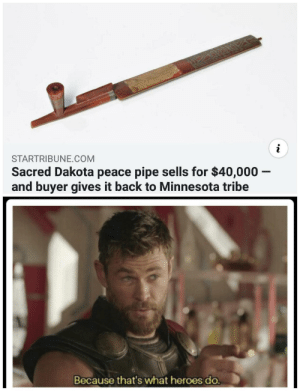 srsfunny:Everyone liked that.: STARTRIBUNE.COM  Sacred Dakota peace pipe sells for $40,000 -  and buyer gives it back to Minnesota tribe  Because that's what heroes do. srsfunny:Everyone liked that.