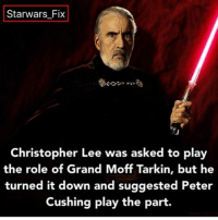 Memes, Christopher Lee, and 🤖: Starwars Fix  Christopher Lee was asked to play  the role of Grand Moff Tarkin, but he  turned it down and suggested Peter  Cushing play the part. Fact on @starwars_fix - Give it a follow, my friend and I have put pretty good content on the page. - starwars darthvader