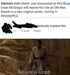 Hello, Instagram, and Obi-Wan Kenobi: starwars Hello there! Just announced at #D23Exp  Ewan McGregor will reprise his role as Obi-Wan  Kenobi in a new original series, coming to  #DisneyPlus  Nobody wanted this  9 likes Reply  9m  So uncivilized... If into the Instagram Comment section you go, only pain will you find