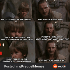 Prequel Star Wars Meme: STARWARS SCENES  ARE YOU A GOOD STAR WARS MOVIE?  WHAT MAKES YOU THINK THAT?  PERHAPS I SAWA STAR  I SAW YOUR LIGHTSABRES. ONLY  A GOOD STAR WARS MOVIE HAVE THOSE  WARS MOVIE AND MADE A BAD ONE  I DON'T THINK SO. NO ONE  I WISH THAT WERE SO  CAN MAKE A BAD STAR WARS MOVIE  Posted in r/PrequelMemes  reddit Prequel Star Wars Meme
