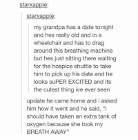 "Goals, Ironic, and Taken: starxapple:  starxapple  my grandpa has a date tonight  and hes really old and in a  wheelchair and has to drag  around this breathing machine  but hes just sitting there waitingg  for the hospice shuttle to take  him to pick up his date and he  looks suPER EXCITED and its  the cutest thing ive ever seern  update he came home and i asked  him how it went and he said, ""i  should have taken an extra tank of  oxygen because she took my  BREATH AWAY"" Goals and also thanks for all the nice words on half my face in my story ahaha"