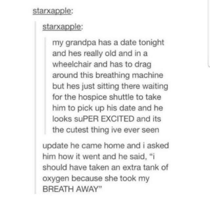 "Taken, Grandpa, and Date: starxapple:  starxapple:  my grandpa has a date tonight  and hes really old and in a  wheelchair and has to drag  around this breathing machine  but hes just sitting there waiting  for the hospice shuttle to take  him to pick up his date and he  looks suPER EXCITED and its  the cutest thing ive ever seen  update he came home and i asked  him how it went and he said, ""i  should have taken an extra tank of  oxygen because she took my  BREATH AWAY"" Grandpa going on a date"