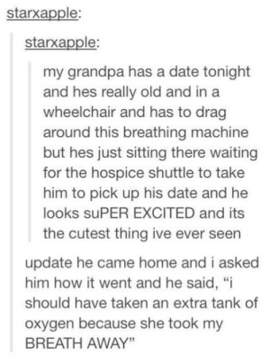 "Grandpa has a date: starxapple:  starxapple:  my grandpa has a date tonight  and hes really old and in a  wheelchair and has to drag  around this breathing machine  but hes just sitting there waiting  for the hospice shuttle to take  him to pick up his date and he  looks suPER EXCITED and its  the cutest thing ive ever seen  update he came home and i asked  him how it went and he said, ""i  should have taken an extra tank of  oxygen because she took my  BREATH AWAY"" Grandpa has a date"