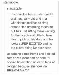 """Wheelchair: starxapple  starxapple:  my grandpa has a date tonight  and hes really old and in a  wheelchair and has to drag  around this breathing machine  but hes just sitting there waiting  for the hospice shuttle to take  him to pick up his date and he  looks suPER EXCITED and its  the cutest thing ive ever seen  update he came home and i asked  him how it went and he said, """"i  should have taken an extra tank of  oxygen because she took my  BREATH AWAY"""""""