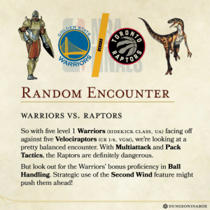 Definitely, Finals, and Nba: STAT  GOLDEN  OR DRIG  PARRIONS  ORS  RANDOM ENCOUNTER  WARRIORS VS. RAPTORS  So with five level 1 Warriors (SIDEKICK CLASS, UA) facing off  against five Velociraptors (CR 1/4, VGM), we're looking at a  pretty balanced encounter. With Multiattack and Pack  Tactics, the Raptors  definitely dangerous.  are  But look out for the Warriors' bonus proficiency in Ball  Handling. Strategic  push them ahead!  use of the Second Wind feature might  DUNGEONINABOX  VERSUS  RA  ORS In-depth NBA Finals analysis! Am I doing it right?