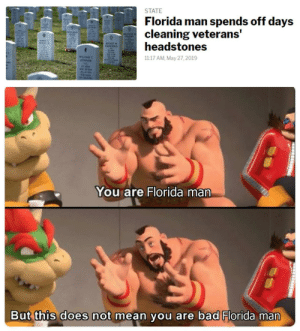 Bad, Florida Man, and Florida: STATE  Florida man spends off days  cleaning veterans'  headstones  TENSIT  AUGUST M  CLANCIOLO  WILLIAM  1117 AM, May 27, 2019  You are Florida man  But this does not mean you are bad Florida man  ilai  u/ParanormalTroll Wholesome Floridian