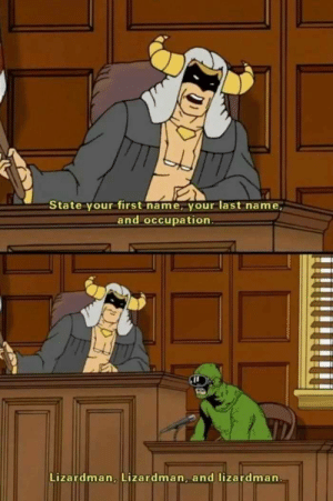 Miss this show: State your first name, your last name,  and occupation  Lizardman, Lizardman, and lizardman Miss this show