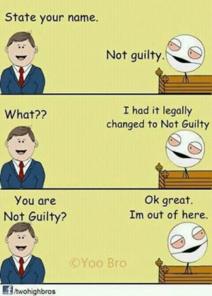 Smooth, Haha, and Name: State your name.  Not guilty.  I had it legally  changed to Not Guilty  What??  You are  Not Guilty?  Ok great.  Im out of here.  ©Yoo Bro  /twohighbros Haha so smooth!!!