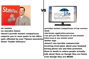 Dank, Funny, and Life: StateFam  VS  your life  solutioni  -provides instant comparisons of top carriers  -dank  -electronic application process  -can get you life insurance at non-smoker  rates even if you smoke weed  better logo  -doesn't use horrible commercials  involving tired jokes about your husband  having phone sex and then promotes  them to death to where people actually  talk about them as though they are funny  even though they are WEAK.  -no nemeS  -no macabre humor  -doesn't provide instant comparisons  -gets offended by your Tijuana anecdotes  -fewer Tumblr followers life-insurancequote: Awwww YEAH! I went there! You mad, bro?!  You got a neighbor in Tampa who's got the hook up on the green stuff. You know what I'm talking about. A mechanism financed through discount interest that funds a payable-on-death pile of tax-free cash. Oh yeah. LIFE INSURANCE!  -YourLifeSolution.com