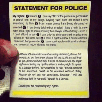 "Know your rights☝: STATEMENT FOR POLICE  My Rights: Silence 2 Ican say ""NO"" if the police ask permission  to search me or my things. saying ""No"" does not mean l have  something to hide  3 l can leave unless I am being detained or  arrested O if I am being detained or arrested, l have a right to know  why, and a right to speak privately to a lawyer without delay even if  I can't afford to pay  S I can only be strip-searched in private by  officers of the same sex l have a right to know a police officer's  name and badge number 1 can report a police officer who abuses  me, swears at me, or violates my rights  Officer, I am under arrest or being detained, please tell  me so. am free to go, please tell me so, iflam not free  to go, please tell me why Wish to exercise all my legal  rights including my right to silence and my right to speak  to a lawyer before Isay anything to you. Ido not consent  to be searched. I wish to be released without delay  Please do not ask me questions, because I will not  willingly talk to you until l speak to a lawyer.  Thank you for respecting my rights. Know your rights☝"