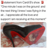 "Funny, Love, and Too Much: statement from Cardi B's shoe:  One minute l was on the ground and  the next thing I knew l was flying in the  air... I appreciate all the love and  support l am receiving at this moment"" Too much time 😂😂"