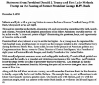 "Statement from President Donald J. Trump and First Lady Melania Trump on the Passing of Former President George H.W. Bush: Statement from President Donald J. Trump and First Lady Melania  Trump on the Passing of Former President George H.W. Bush  December 1, 2018  Melania and I join with a grieving Nation to mourn the loss of former President George H.W.  Bush, who passed away last night.  Through his essential authenticity, disarming wit, and unwavering commitment to faith, family,  and country, President Bush inspired generations of his fellow Americans to public service-to  be, in his words, ""a thousand points of light"" illuminating the greatness, hope, and opportunity  of America to the world  President Bush always found a way to set the bar higher. As a young man, he captained the  Yale baseball team, and then went on to serve as the youngest aviator in the United States Navy  during the Second World War. Later in life, he rose to the pinnacle of American politics as a  Congressman from Texas, envoy to China, Director of Central Intelligence, Vice President of  eight years to President Ronald Reagan, and finally President of the United States.  With sound judgement, common sense, and unflappable leadership, President Bush guided our  Nation, and the world, to a peaceful and victorious conclusion of the Cold War. As President,  he set the stage for the decades of prosperity that have followed. And through all that he  accomplished, he remained humble, following the quiet call to service that gave him a clear  sense of direction.  Along with his full life of service to country, we will remember President Bush for his devotion  to family-especially the love of his life, Barbara. His example lives on, and will continue to stir  future Americans to pursue a greater cause. Our hearts ache with his loss, and we, with the  American people, send our prayers to the entire Bush family, as we honor the life and legacy of  41 Statement from President Donald J. Trump and First Lady Melania Trump on the Passing of Former President George H.W. Bush"