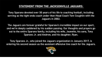 Family, Football, and Head: STATEMENT FROM THE JACKSONVILLE JAGUARS:  Tony Sparano devoted over 30 years of his life to coaching football, including  serving as the tight ends coach under then-Head Coach Tom Coughlin with the  Jaguars in 2002.  The Jaguars are forever grateful for Sparano's incredible impact on our sport,  and we're deeply saddened by his sudden passing. Our thoughts and prayers go  out to the entire Sparano family, including his wife, Jeanette, his sons, Tony  Sparano Jr. and Andrew, and his daughter, Ryan.  Tony Sparano Jr., who joined the Jaguars organization in January 2017, is  entering his second season as the assistant offensive line coach for the Jaguars. RT @Jaguars: Statement from the #Jaguars on the passing of Tony Sparano: https://t.co/rQgE4ujGo2
