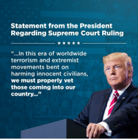 "Today's Supreme Court ruling is a TREMENDOUS victory for the American people and the Constitution! https://bit.ly/2tDiyuX: Statement from the President  Regarding Supreme Court Ruling  ""...In this era of worldwide  terrorism and extremist  movements bent on  harming innocent civilians,  we must properly vet  those coming into our  country..."" Today's Supreme Court ruling is a TREMENDOUS victory for the American people and the Constitution! https://bit.ly/2tDiyuX"
