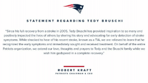 """RT @Patriots: Statement from #Patriots Chairman and CEO Robert Kraft on Tedy Bruschi: https://t.co/RmLdlg5tLw: STATEMENT REGARDING TE DY BRUSCHI  """"Since his full recovery from a stroke in 2005, Tedy Bruschi has provided inspiration to so many and  positively impacted the lives of others by sharing his story and advocating for early detection of stroke  symptoms. While shocked to hear of his recent stroke, known as a TIA, we are relieved to learn that he  recognized the early symptoms and immediately sought and received treatment. On behalf of the entire  Patriots organization, we extend our love, thoughts and prayers to Tedy and the Bruschi family while we  wish him godspeed in a complete recovery.  ROBERT KRAFT  PATRIOTS CHAIRMAN & CEO RT @Patriots: Statement from #Patriots Chairman and CEO Robert Kraft on Tedy Bruschi: https://t.co/RmLdlg5tLw"""