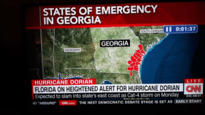 """Hurrican Dorian is so big it scared Alabama off the map.: STATES OF EMERGENCY  IN GEORGIA  II 0:01:37  SOUTH CAROLIN  GEORGIA  MISSISSIPPI  LIVE  HURRICANE DORIAN  FLORIDA ON HEIGHTENED ALERT FOR HURRICANE DORIAN CAN  Expected to slam into state's east coast as Cat-4 storm on Monday  5:01 AM ET  THE NEXT DEMOCRATIC DEBATE STAGE IS SET AS EARLY START  CNN.com  ND """"ABSURD"""" Hurrican Dorian is so big it scared Alabama off the map."""