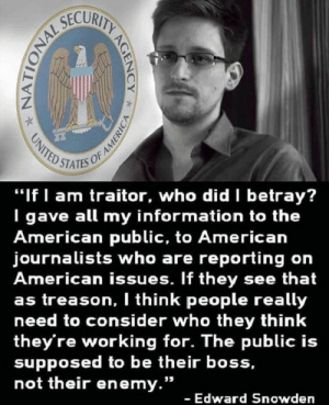 "American, Information, and Treason: STATES OF  ""If I am traitor, who did betray?  I gave all my information to the  American public, to American  journalists who are reporting on  American issues. If they see that  as treason, I think people really  need to consider who they think  they're working for. The public is  supposed to be their boss,  not their enemy.""  - Edward Snowden"