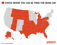 """America, Anaconda, and Christmas: STATES WHERE YOU CAN BE FIRED FOR BEING GAY  UPWORTHY  Sources: http://upwr.me/NEoi63 vezarina:   lady88: It still shocks (and mostly justdisappoints) me how SHOCKED people are when I tell them that it is 100% legal to be fired simply for being gay. They look at me like I'm lying and say things like """"nooooo, that can't be right?"""". I have been fired twice (in Ohio) for being openly gay. I have been asked: to not wear my wedding ring Not acknowledge my wife's existence To """"just say you have a husband"""" To just not answer """"yes"""" when people ask if I'm married because """"you're not REALLY married"""" To not bring my wife to the company FAMILY Christmas party Let people just assume we're sisters Just make it easier on everyone and """"just say you're divorced"""" These were not requests made from some Mom and Pop shop, I was a corporate executive for a large chain of high volume restaurants. My boss was the Director of Human Resources, and she would walk into my office and say the most ignorant things you can imagine. People in America need to be educated on the reality that is life as a gay person in this country. It's not all gay pride parades and appletinis. We need a leg to stand on. We need people to wake up and educate themselves on the rights we are denied. We need people…gay, straight, and in between, to open their eyes, stop ignoring what doesn't directly effect them, and educate themselves.  Are you fucking serious"""