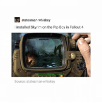 Fallout 4, Memes, and Skyrim: statesman-whiskey  I installed Skyrim on the Pip-Boy in Fallout 4  04TA  Source: statesman-whiskey MOD IT UNTIL IT BREAKS - Max textpost textposts