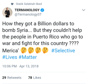 America, Help, and Power: Statik Selektah liked  TERMANOLOGY  @TermanologyST  How they got a Billion dollars to  bomb Syria... But they couldn't help  the people in Puerto Rico who go to  war and fight for this country ????  Merica,eeee #Selective  #Lives #Matter  10:06 PM Apr 13, 2018  29 Retweets  78 Likes Places in America without power or clean water.. How long before theyre made great again?